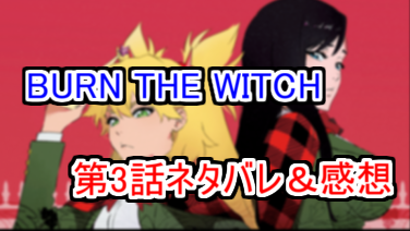 『BURN THE WITCH』第3話 She makes me Special ネタバレ感想